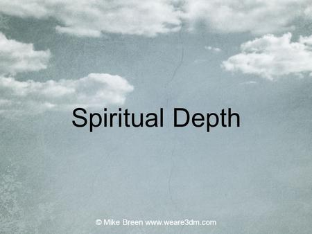 Spiritual Depth © Mike Breen www.weare3dm.com. Respiration Excretion Movement Growth Sensitivity Reproduction Nutrition 7 Processes of Life © Mike Breen.