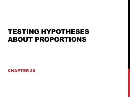 TESTING HYPOTHESES ABOUT PROPORTIONS CHAPTER 20. ESSENTIAL CONCEPTS Hypothesis testing involves proposing a model, then determining if the data we observe.