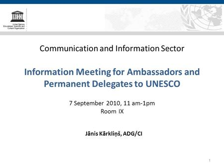 Communication and Information Sector Information Meeting for Ambassadors and Permanent Delegates to UNESCO 7 September 2010, 11 am-1pm Room IX Jānis Kārkliņš,