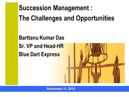 September 11, 2015 Succession Management : The Challenges and Opportunities Barttanu Kumar Das Sr. VP and Head-HR Blue Dart Express HUMAN CAPITAL.