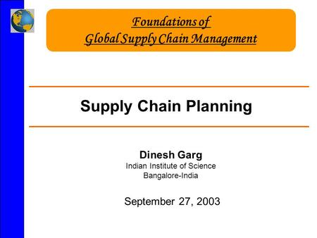 Supply Chain Planning Dinesh Garg Indian Institute of Science Bangalore-India September 27, 2003 Foundations of Global Supply Chain Management.