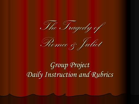 The Tragedy of Romeo & Juliet Group Project Daily Instruction and Rubrics.