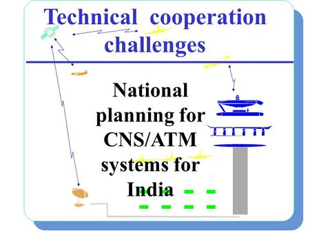 1 Technical cooperation challenges National planning for CNS/ATM systems for India.