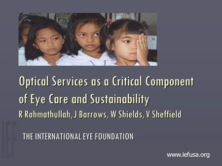 Optical Services as a Critical Component of Eye Care and Sustainability R Rahmathullah, J Barrows, W Shields, V Sheffield THE INTERNATIONAL EYE FOUNDATION.