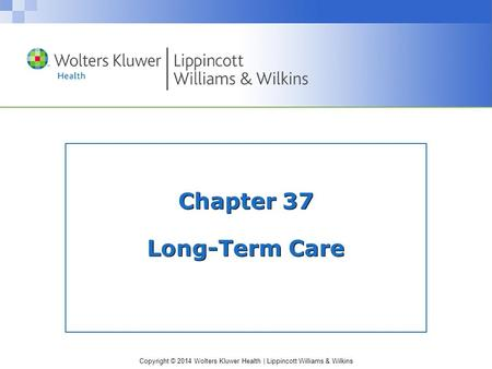 Copyright © 2014 Wolters Kluwer Health | Lippincott Williams & Wilkins Chapter 37 Long-Term Care.