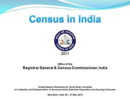 Office of the Registrar General & Census Commissioner, India United Nations Workshop for South Asian countries on Collection and Dissemination of Socio-economic.