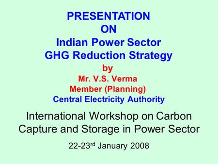 By Mr. V.S. Verma Member (Planning) Central Electricity Authority PRESENTATION ON Indian Power Sector GHG Reduction Strategy International Workshop on.