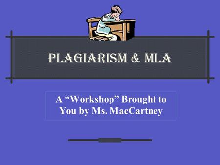 "PLAGIARISM & MLA A ""Workshop"" Brought to You by Ms. MacCartney."