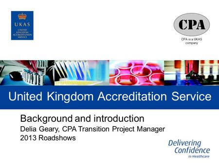 CPA is a UKAS company United Kingdom Accreditation Service Background and introduction Delia Geary, CPA Transition Project Manager 2013 Roadshows.