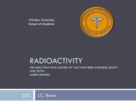 RADIOACTIVITY THE IDEAS THAT HAVE LIGHTED MY WAY HAVE BEEN KINDNESS, BEAUTY AND TRUTH. ALBERT EINSTEIN Ch3. J.C. Rowe Windsor University School of Medicine.