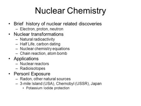 Nuclear Chemistry Brief history of nuclear related discoveries –Electron, proton, neutron Nuclear transformations –Natural radioactivity –Half Life, carbon.