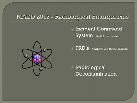 Incident Command System *Radiological Haz-Mat  PRD's *Canberra Mini-Radiac Dosimeter  Radiological Decontamination.