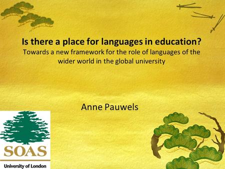 Is there a place for languages in education? Towards a new framework for the role of languages of the wider world in the global university Anne Pauwels.