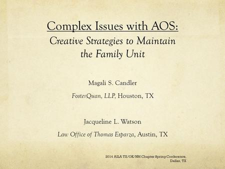 Complex Issues with AOS: Creative Strategies to Maintain the Family Unit Magali S. Candler FosterQuan, LLP, Houston, TX Jacqueline L. Watson Law Office.