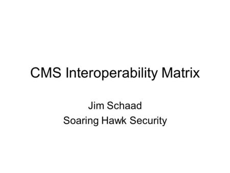 CMS Interoperability Matrix Jim Schaad Soaring Hawk Security.