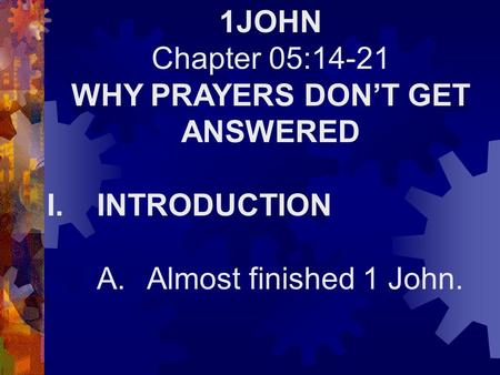1JOHN Chapter 05:14-21 WHY PRAYERS DON'T GET ANSWERED I.INTRODUCTION A.Almost finished 1 John.