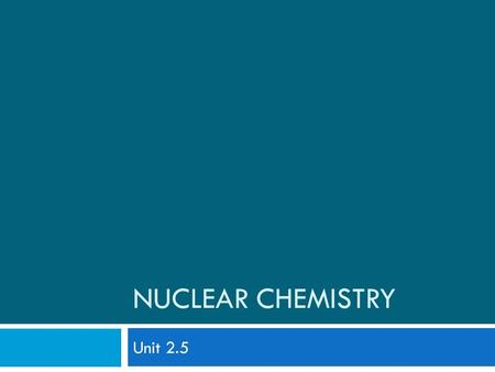 NUCLEAR CHEMISTRY Unit 2.5. Introduction to Nuclear Chemistry  Nuclear chemistry is the study of the structure of and the they undergo.
