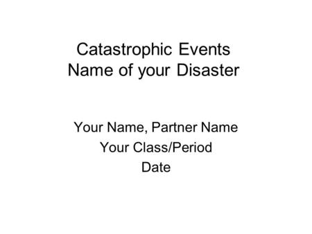 Catastrophic Events Name of your Disaster Your Name, Partner Name Your Class/Period Date.