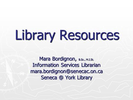 Library Resources Mara Bordignon, B.Sc., M.I.St. Information Services Librarian York Library.