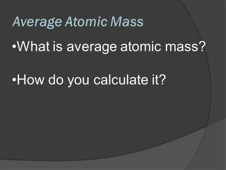 Average Atomic Mass What is average atomic mass?