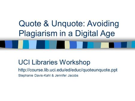 Quote & Unquote: Avoiding Plagiarism in a Digital Age UCI Libraries Workshop  Stephanie Davis-Kahl &