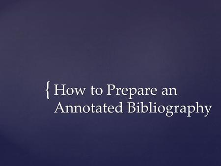 { How to Prepare an Annotated Bibliography. Purpose: To inform the reader of the relevance, accuracy, and quality of the sources being cited in the research.