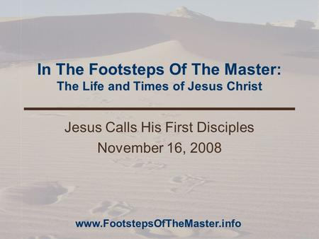 In The Footsteps Of The Master: The Life and Times of Jesus Christ Jesus Calls His First Disciples November 16, 2008 www.FootstepsOfTheMaster.info.