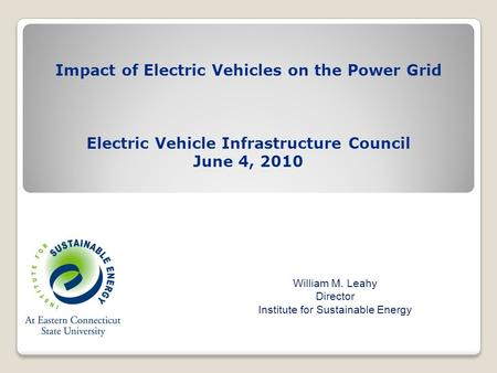 Impact of Electric Vehicles on the Power Grid Electric Vehicle Infrastructure Council June 4, 2010 William M. Leahy Director Institute for Sustainable.
