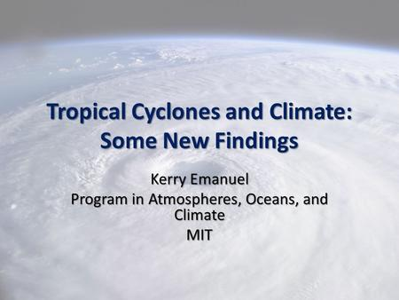 Tropical Cyclones and Climate: Some New Findings Kerry Emanuel Program in Atmospheres, Oceans, and Climate MIT.