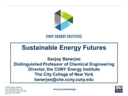 Www.cuny.edu/energy CUNY Energy Institute City College of New York 160 Convent Avenue, ST-329 New York, NY 10031 Sustainable Energy Futures Sanjoy Banerjee.