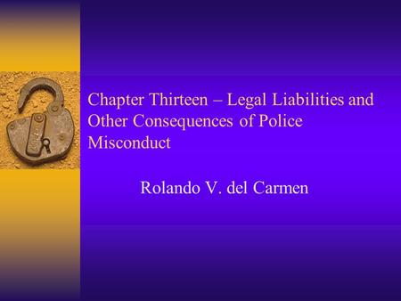 Chapter Thirteen – Legal Liabilities and Other Consequences of Police Misconduct Rolando V. del Carmen.