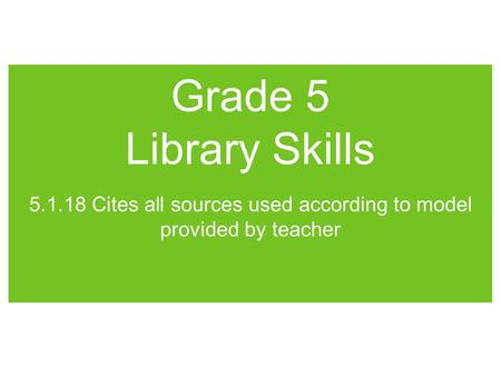Grade 5 Library Skills 5.1.18 Cites all sources used according to model provided by teacher.