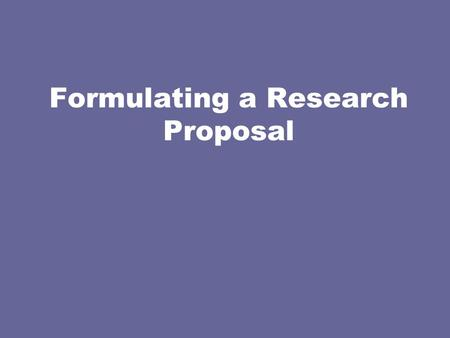 Formulating a Research Proposal. Questions to Address What do you plan to accomplish and how? What is the purpose of the study? Why is this study important?