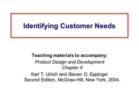 Identifying Customer Needs Teaching materials to accompany: Product Design and Development Chapter 4 Karl T. Ulrich and Steven D. Eppinger Second Edition,