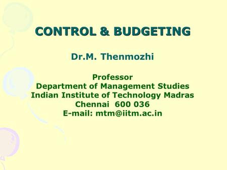 CONTROL & BUDGETING Dr.M. Thenmozhi Professor Department of Management Studies Indian Institute of Technology Madras Chennai 600 036