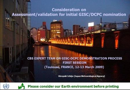 Consideration on Assessment/validation for initial GISC/DCPC nomination Hiroyuki Ichijo (Japan Meteorological Agency) Please consider our Earth environment.