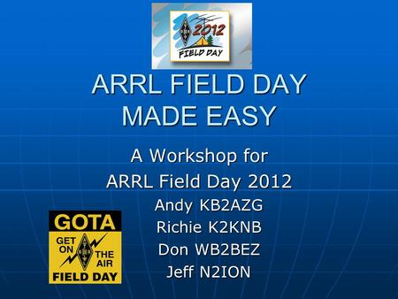 ARRL FIELD DAY MADE EASY A Workshop for ARRL Field Day 2012 Andy KB2AZG Richie K2KNB Don WB2BEZ Jeff N2ION.