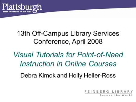 13th Off-Campus Library Services Conference, April 2008 Visual Tutorials for Point-of-Need Instruction in Online Courses Debra Kimok and Holly Heller-Ross.