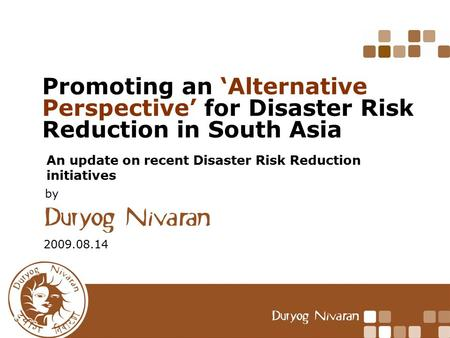 Promoting an 'Alternative Perspective' for Disaster Risk Reduction in South Asia An update on recent Disaster Risk Reduction initiatives 2009.08.14 by.