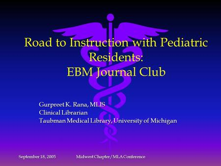 September 18, 2005 Midwest Chapter/MLA Conference Road to Instruction with Pediatric Residents: EBM Journal Club Gurpreet K. Rana, MLIS Clinical Librarian.