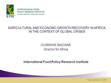 Friday, September 11, 2015 AGRICULTURAL AND ECONOMC GROWTH RECOVERY IN AFRICA IN THE CONTEXT OF GLOBAL CRISES OUSMANE BADIANE Director for Africa International.
