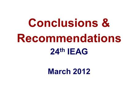 Conclusions & Recommendations 24 th IEAG March 2012.