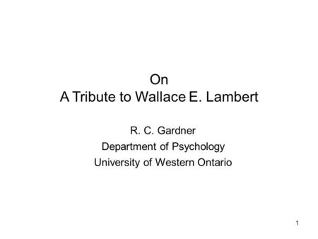 1 On A Tribute to Wallace E. Lambert R. C. Gardner Department of Psychology University of Western Ontario.