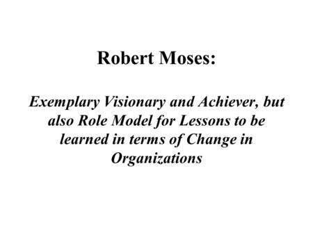 Robert Moses: Exemplary Visionary and Achiever, but also Role Model for Lessons to be learned in terms of Change in Organizations.