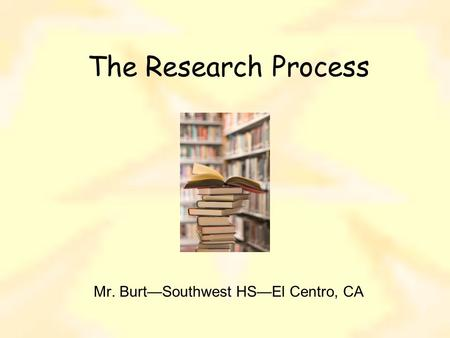 The Research Process Mr. Burt—Southwest HS—El Centro, CA.