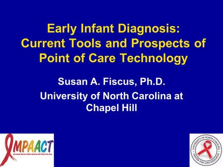 Early Infant Diagnosis: Current Tools and Prospects of Point of Care Technology Susan A. Fiscus, Ph.D. University of North Carolina at Chapel Hill.
