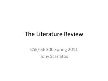 The Literature Review CSE/ISE 300 Spring 2011 Tony Scarlatos.