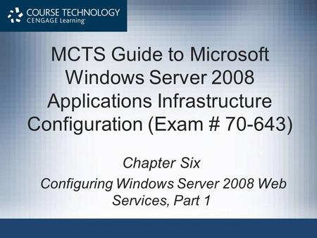 MCTS Guide to Microsoft Windows Server 2008 Applications Infrastructure Configuration (Exam # 70-643) Chapter Six Configuring Windows Server 2008 Web Services,