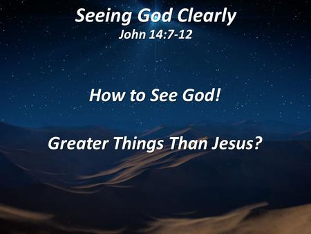 Seeing God Clearly John 14:7-12 How to See God! Greater Things Than Jesus?