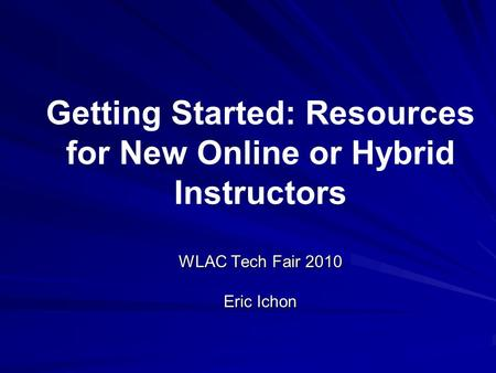 WLAC Tech Fair 2010 Eric Ichon Getting Started: Resources for New Online or Hybrid Instructors WLAC Tech Fair 2010 Eric Ichon.